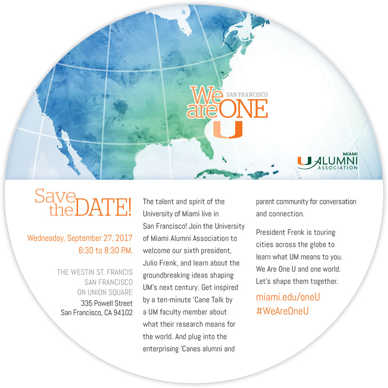 Save the Date - September 27, 2017 - THE WESTIN ST. FRANCIS SAN FRANCISCO ON UNION SQUARE 335 Powell Street San Francisco, CA 94102 - The talent and spirit of the University of Miami live in San Francisco! Join the University of Miami Alumni Association to welcomeoursixthpresident, Julio Frenk, and learn about the groundbreaking ideas shaping UM's next century. Get inspired by a ten-minute 'Cane Talk by a UM faculty member about what their research means for the world. And plug into the enterprising 'Canes alumni and parent community for conversation and connection. President Frenk is touring cities across the globe to learn what UM means to you. We Are One U and one world. Let's shape them together. miami.edu/oneU